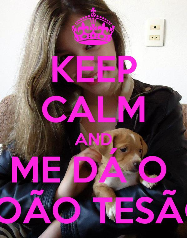 KEEP CALM AND ME DÁ O  JOÃO TESÃO