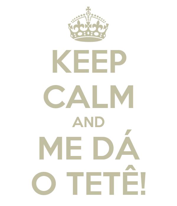 KEEP CALM AND ME DÁ O TETÊ!
