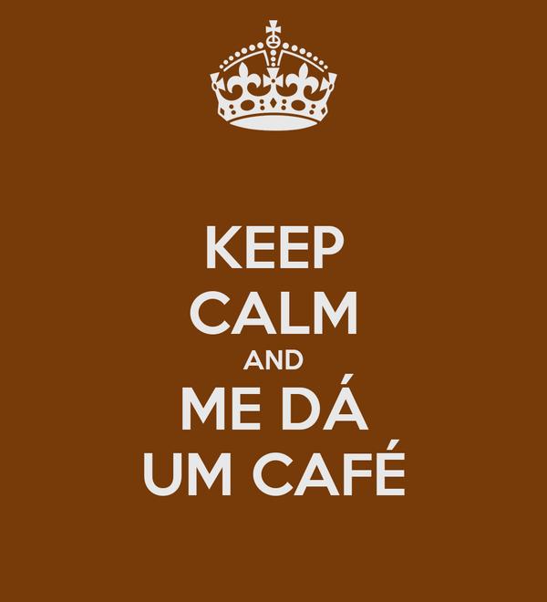 KEEP CALM AND ME DÁ UM CAFÉ