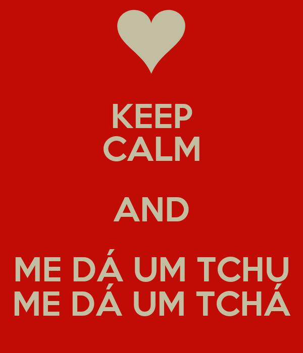 KEEP CALM AND ME DÁ UM TCHU ME DÁ UM TCHÁ