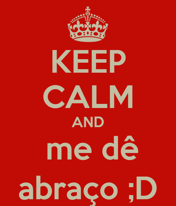 KEEP CALM AND  me dê abraço ;D