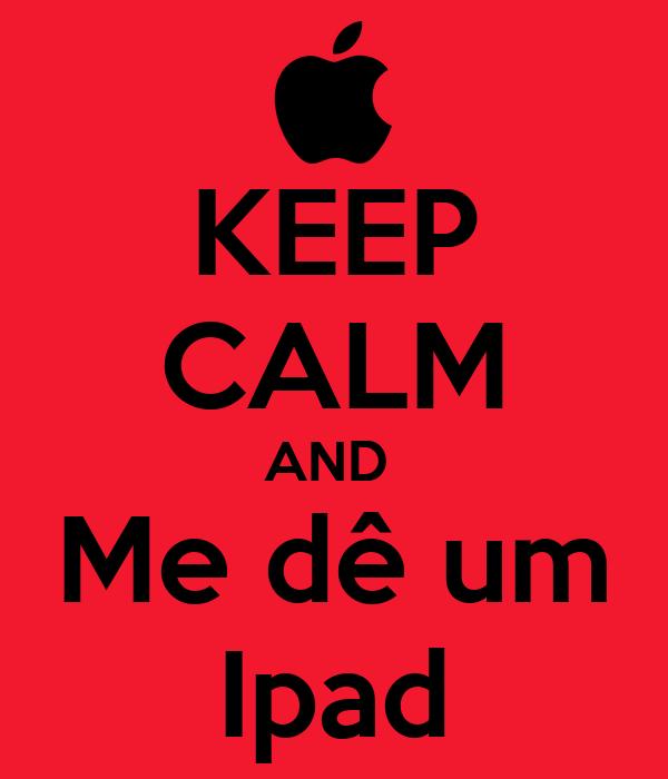 KEEP CALM AND  Me dê um Ipad