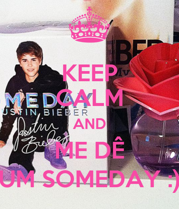 KEEP CALM AND ME DÊ UM SOMEDAY :)