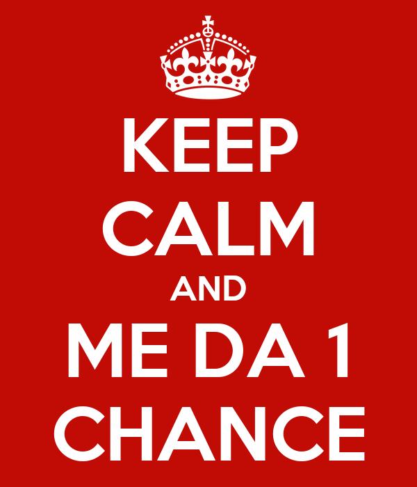 KEEP CALM AND ME DA 1 CHANCE