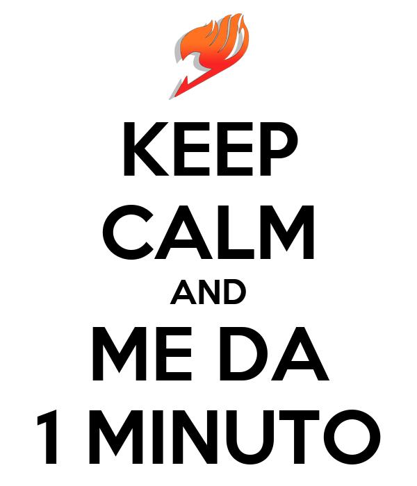 KEEP CALM AND ME DA 1 MINUTO