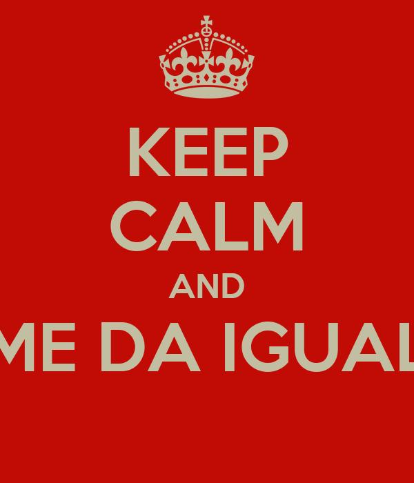 KEEP CALM AND ME DA IGUAL