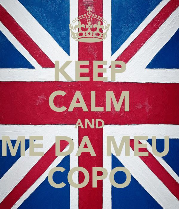 KEEP CALM AND ME DA MEU  COPO