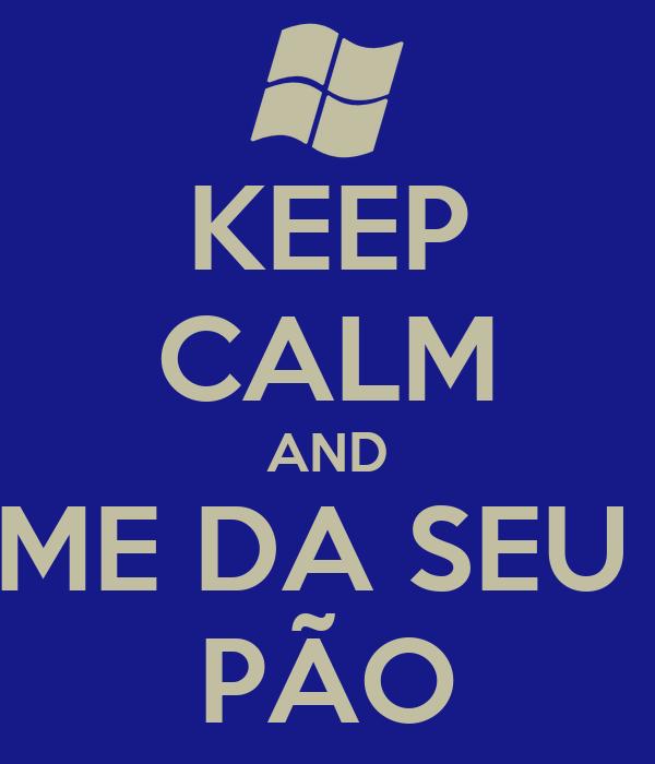KEEP CALM AND ME DA SEU  PÃO