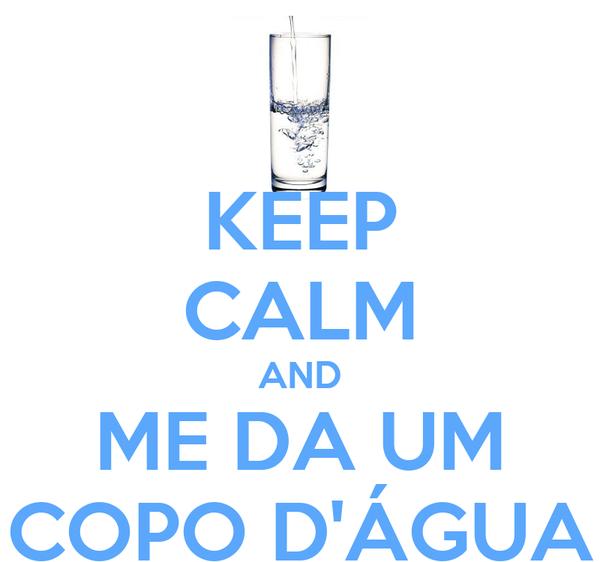 KEEP CALM AND ME DA UM COPO D'ÁGUA