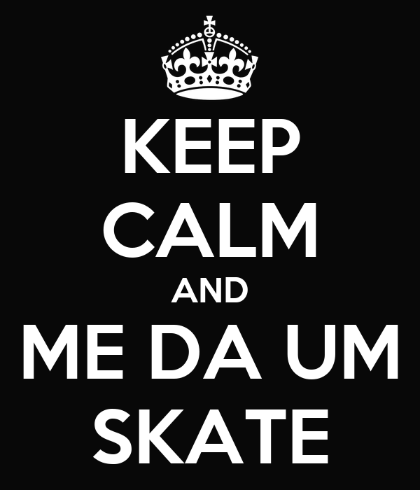 KEEP CALM AND ME DA UM SKATE
