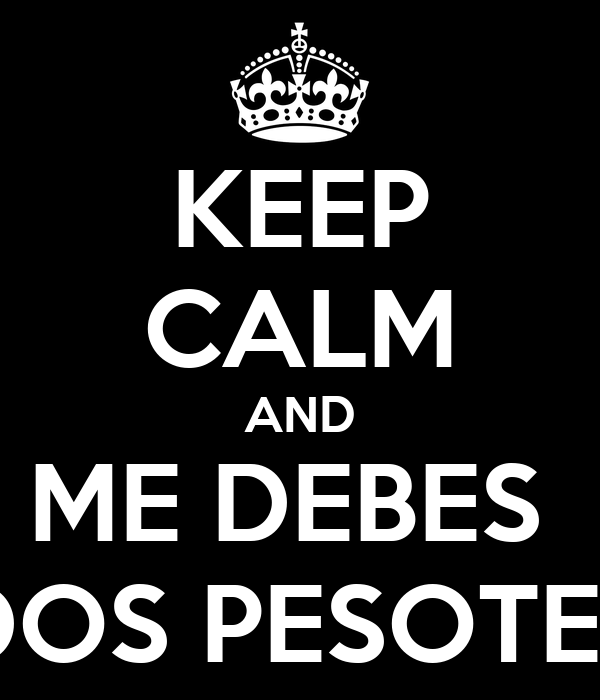KEEP CALM AND ME DEBES  DOS PESOTES
