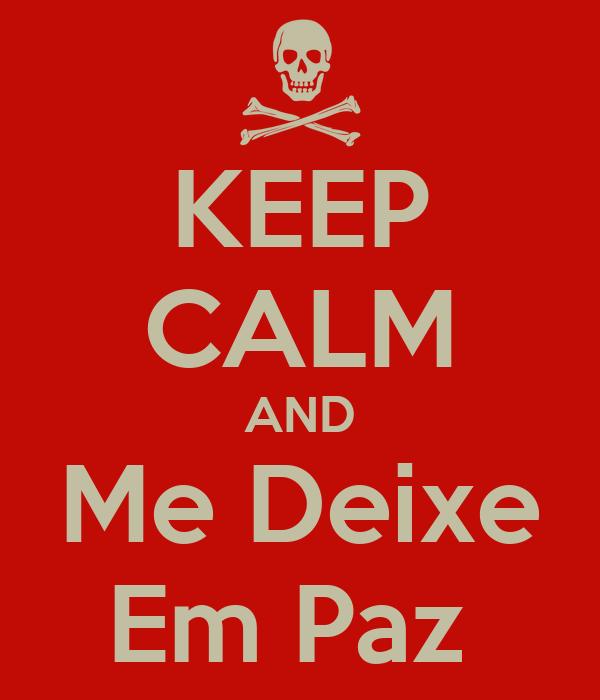 KEEP CALM AND Me Deixe Em Paz