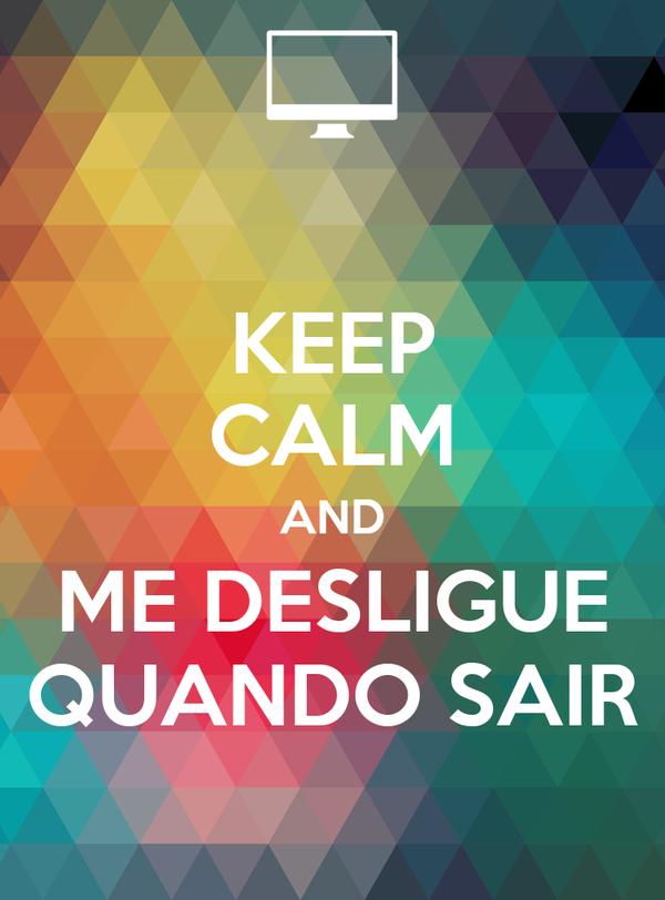 KEEP CALM AND ME DESLIGUE  QUANDO SAIR