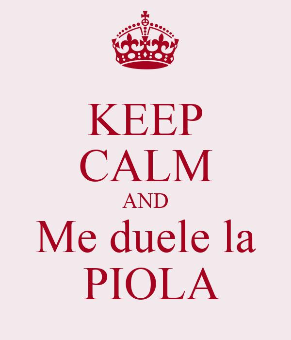 KEEP CALM AND Me duele la  PIOLA