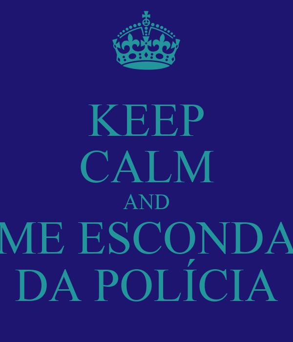 KEEP CALM AND ME ESCONDA DA POLÍCIA