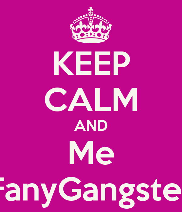 KEEP CALM AND Me FanyGangster