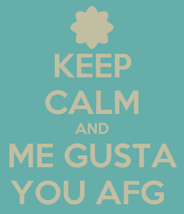 KEEP CALM AND ME GUSTA YOU AFG