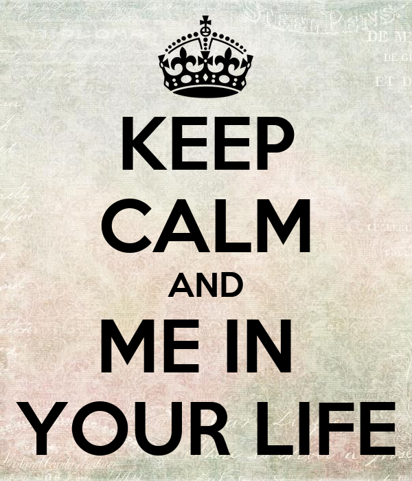KEEP CALM AND ME IN  YOUR LIFE