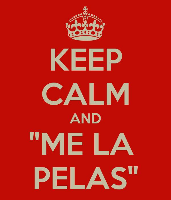"KEEP CALM AND ""ME LA  PELAS"""
