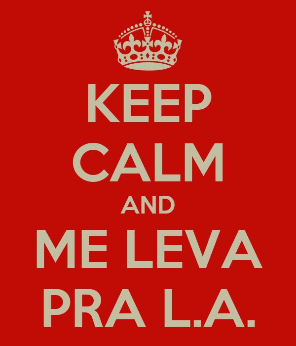 KEEP CALM AND ME LEVA PRA L.A.