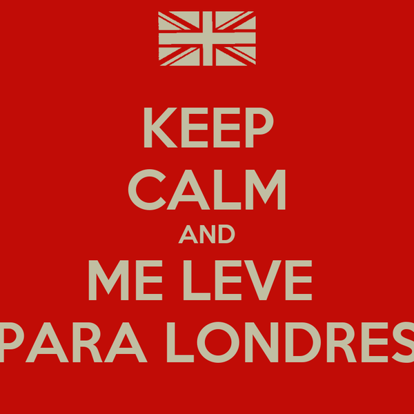 KEEP CALM AND ME LEVE  PARA LONDRES