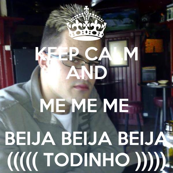 KEEP CALM AND ME ME ME  BEIJA BEIJA BEIJA ((((( TODINHO )))))
