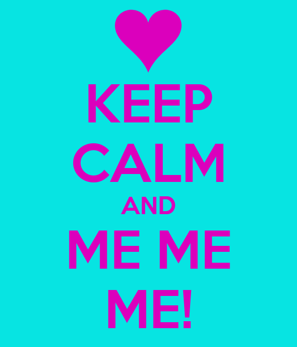 KEEP CALM AND ME ME ME!