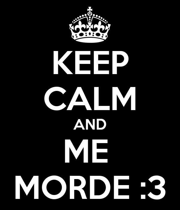 KEEP CALM AND ME  MORDE :3