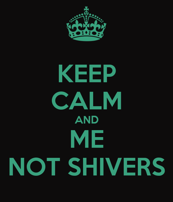 KEEP CALM AND ME NOT SHIVERS