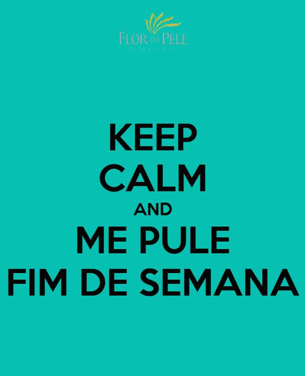 KEEP CALM AND ME PULE FIM DE SEMANA