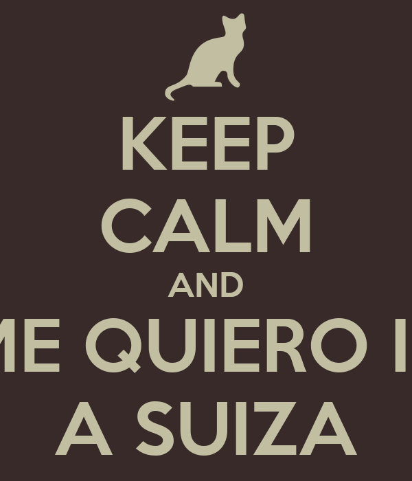KEEP CALM AND ME QUIERO IR A SUIZA