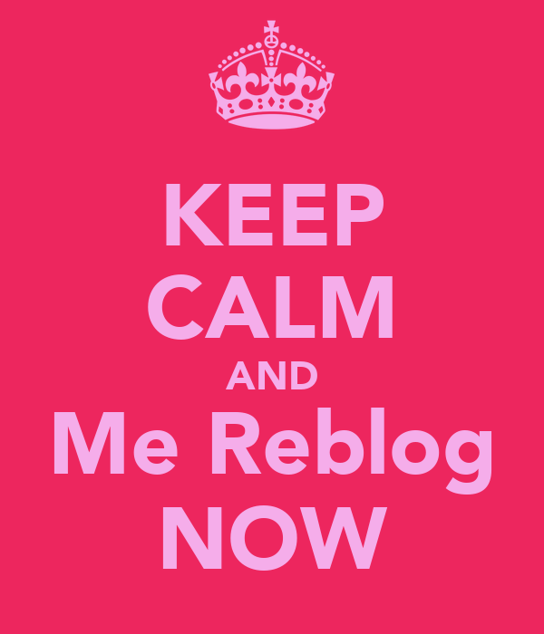 KEEP CALM AND Me Reblog NOW