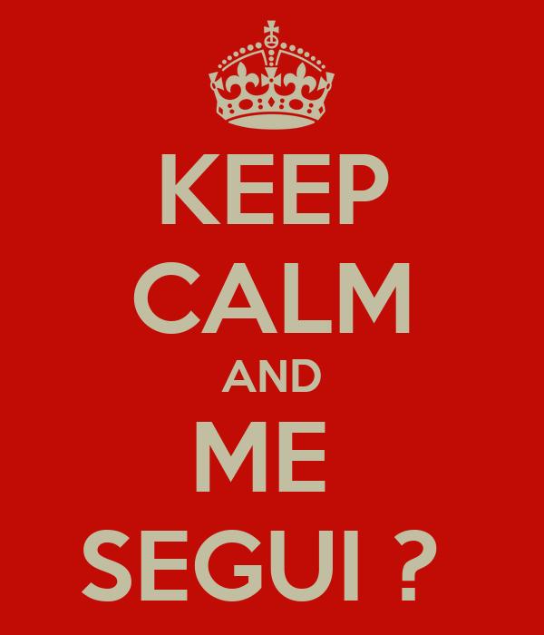 KEEP CALM AND ME  SEGUI ?