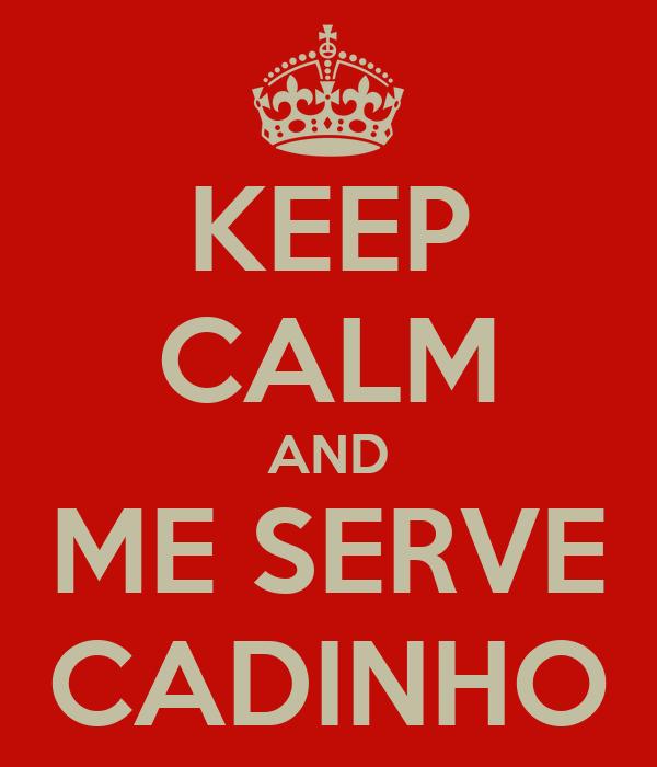 KEEP CALM AND ME SERVE CADINHO