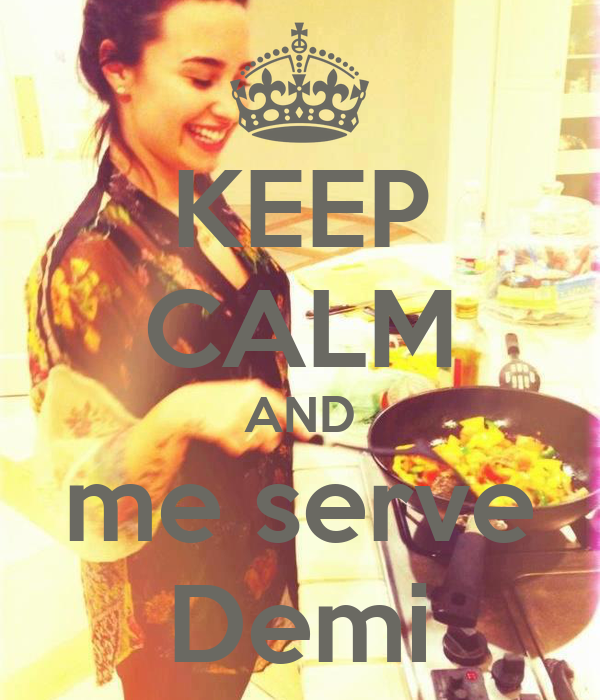 KEEP CALM AND me serve Demi