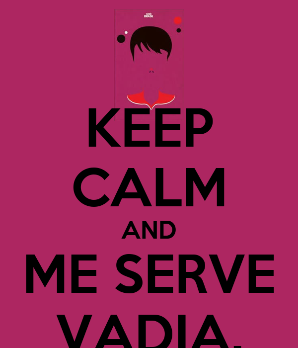 KEEP CALM AND ME SERVE VADIA.