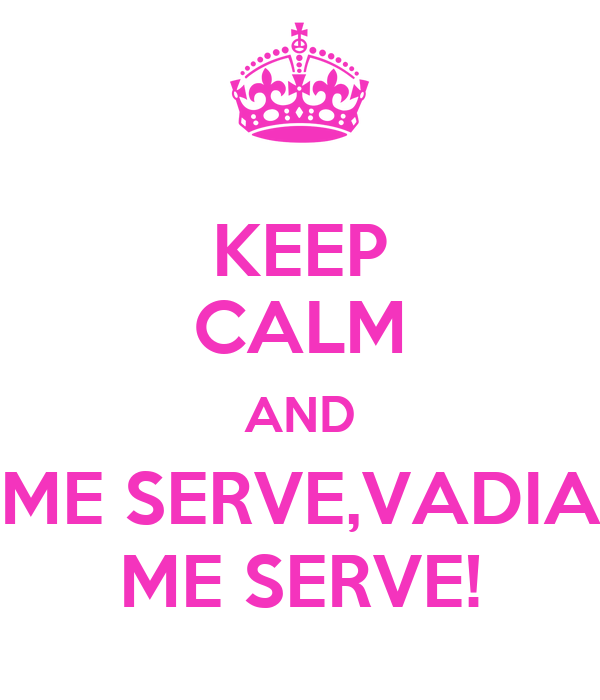 KEEP CALM AND ME SERVE,VADIA ME SERVE!