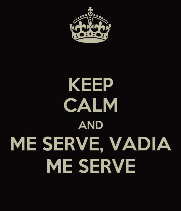 KEEP CALM AND ME SERVE, VADIA ME SERVE
