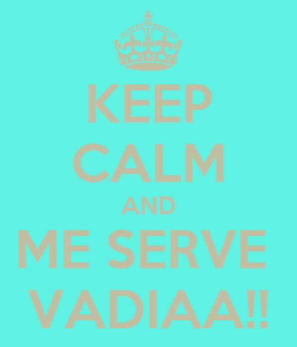 KEEP CALM AND ME SERVE  VADIAA!!