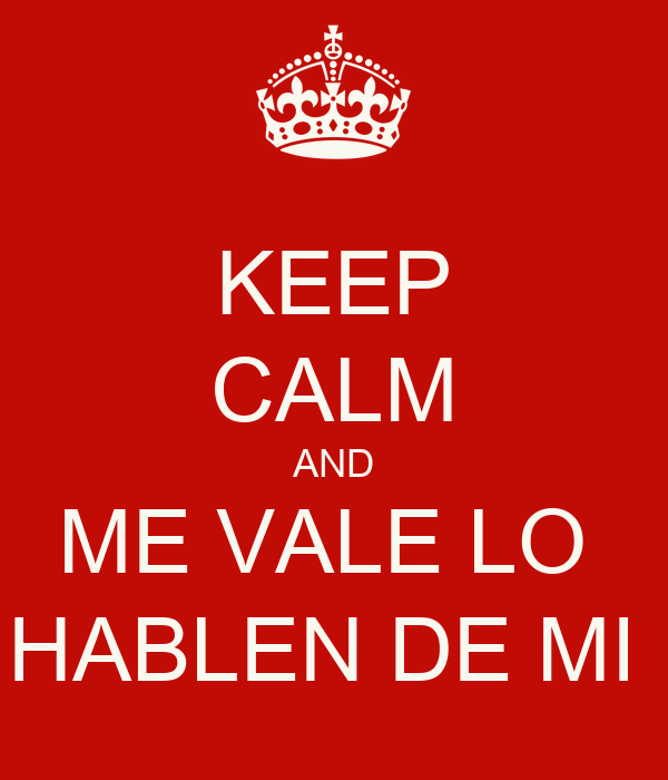 KEEP CALM AND ME VALE LO  HABLEN DE MI