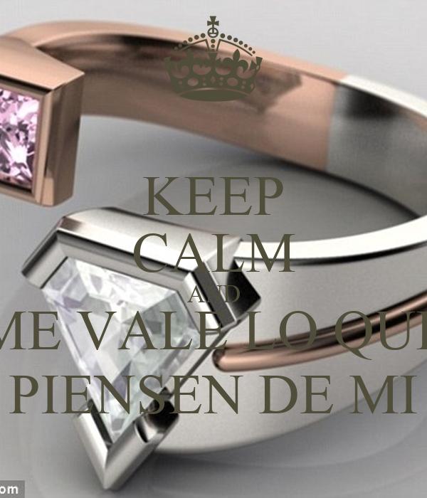 KEEP CALM AND ME VALE LO QUE PIENSEN DE MI