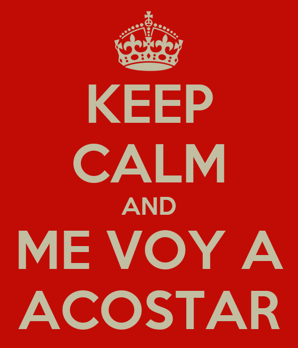 KEEP CALM AND ME VOY A ACOSTAR
