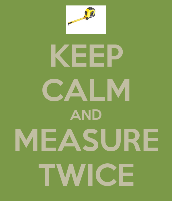 KEEP CALM AND MEASURE TWICE