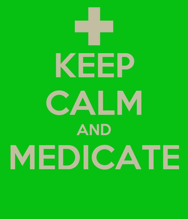 KEEP CALM AND MEDICATE