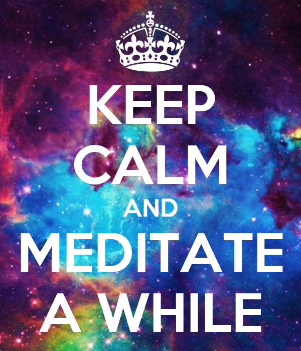 KEEP CALM AND MEDITATE A WHILE