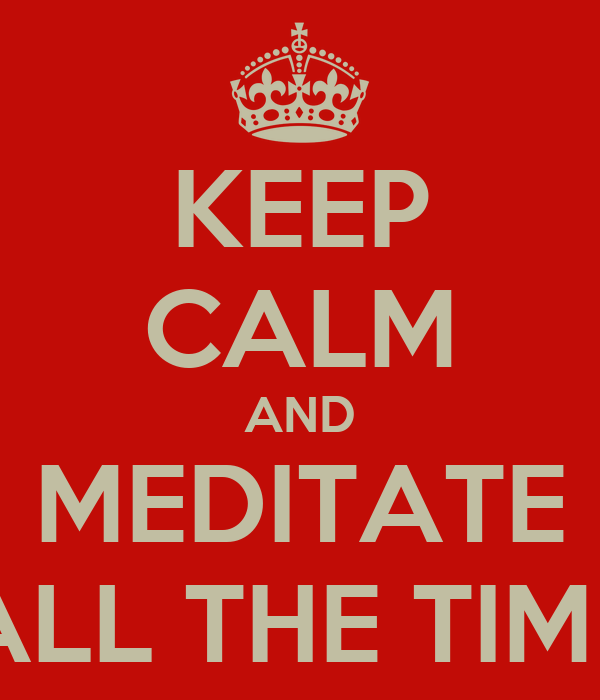 KEEP CALM AND MEDITATE ALL THE TIME