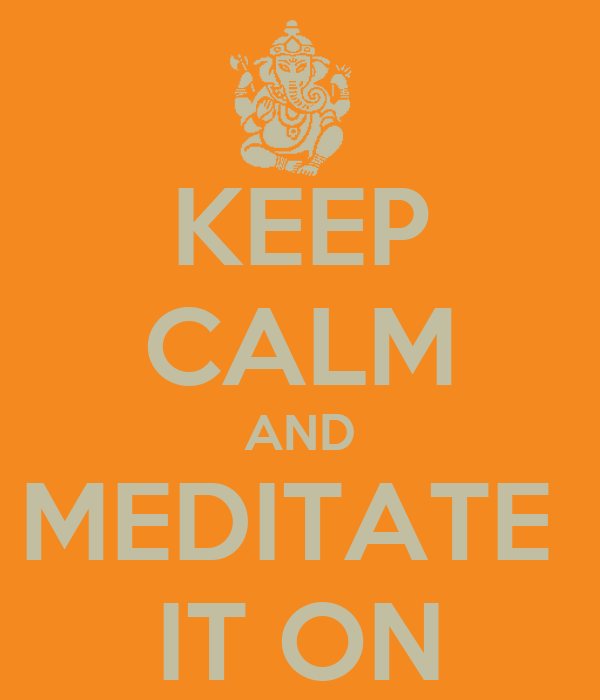 KEEP CALM AND MEDITATE  IT ON