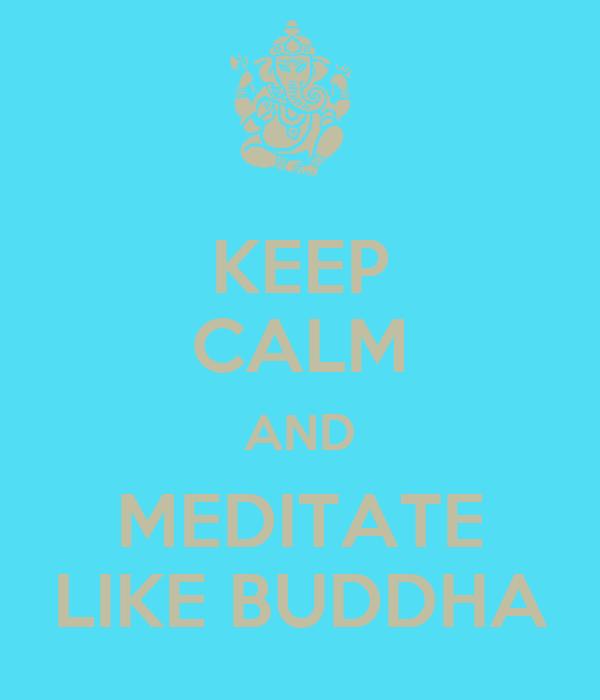 KEEP CALM AND MEDITATE LIKE BUDDHA