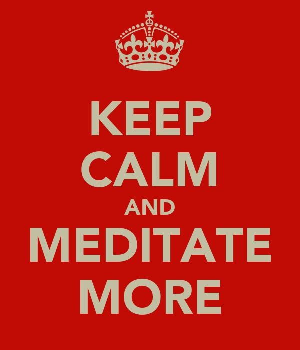 KEEP CALM AND MEDITATE MORE