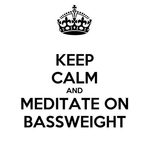 KEEP CALM AND MEDITATE ON BASSWEIGHT